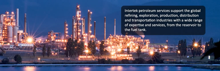 Intertek petroleum services support the global refining, exploration, production, distribution and transportation industries with a wide range of expertise and services, from the reservoir to the fuel tank.